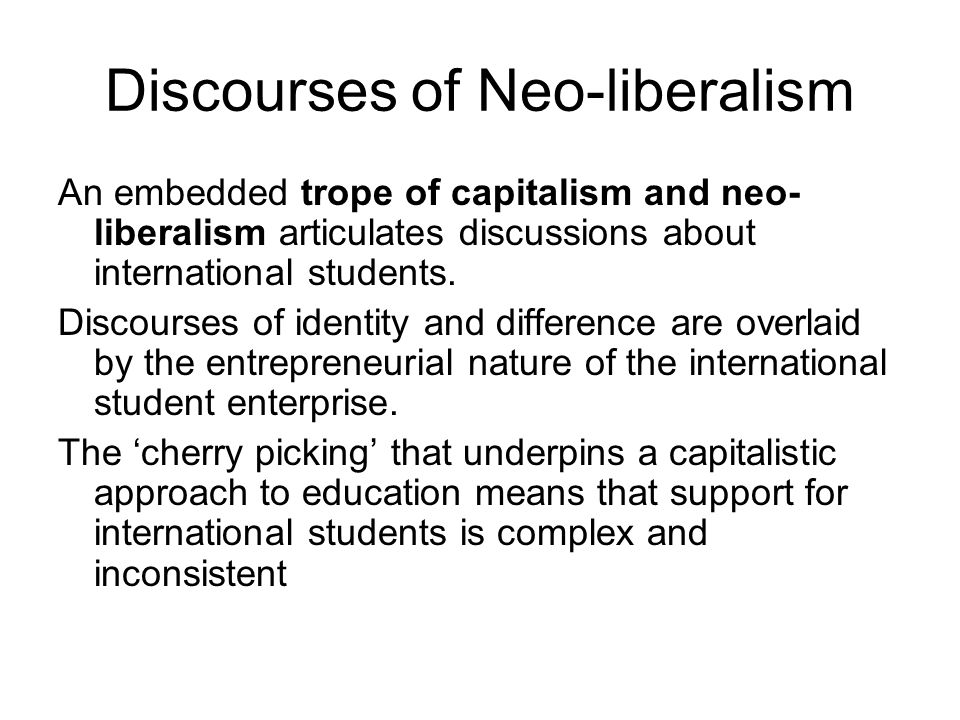 Discourses of Neo-liberalism An embedded trope of capitalism and neo- liberalism articulates discussions about international students.