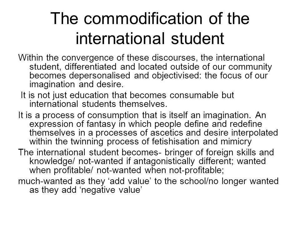 The commodification of the international student Within the convergence of these discourses, the international student, differentiated and located outside of our community becomes depersonalised and objectivised: the focus of our imagination and desire.