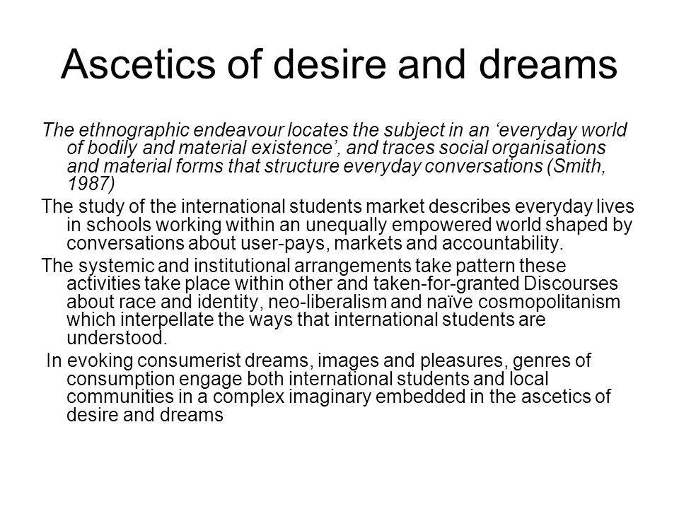 Ascetics of desire and dreams The ethnographic endeavour locates the subject in an 'everyday world of bodily and material existence', and traces social organisations and material forms that structure everyday conversations (Smith, 1987) The study of the international students market describes everyday lives in schools working within an unequally empowered world shaped by conversations about user-pays, markets and accountability.