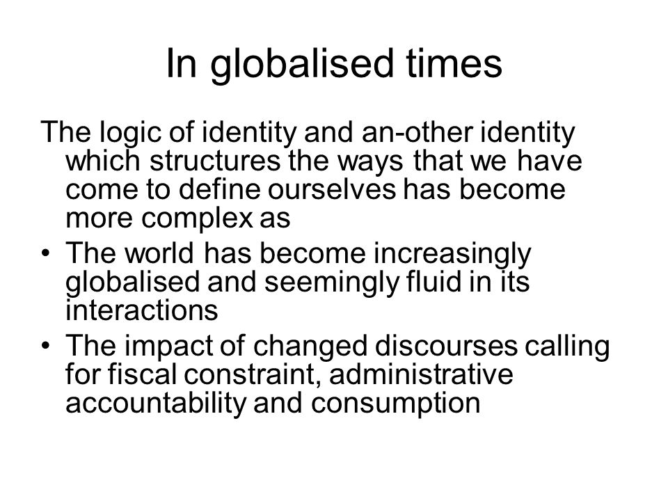 In globalised times The logic of identity and an-other identity which structures the ways that we have come to define ourselves has become more complex as The world has become increasingly globalised and seemingly fluid in its interactions The impact of changed discourses calling for fiscal constraint, administrative accountability and consumption