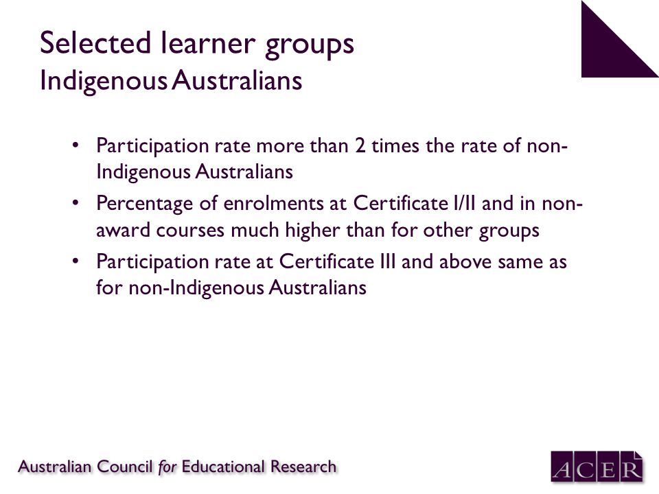 Selected learner groups Indigenous Australians Participation rate more than 2 times the rate of non- Indigenous Australians Percentage of enrolments at Certificate I/II and in non- award courses much higher than for other groups Participation rate at Certificate III and above same as for non-Indigenous Australians