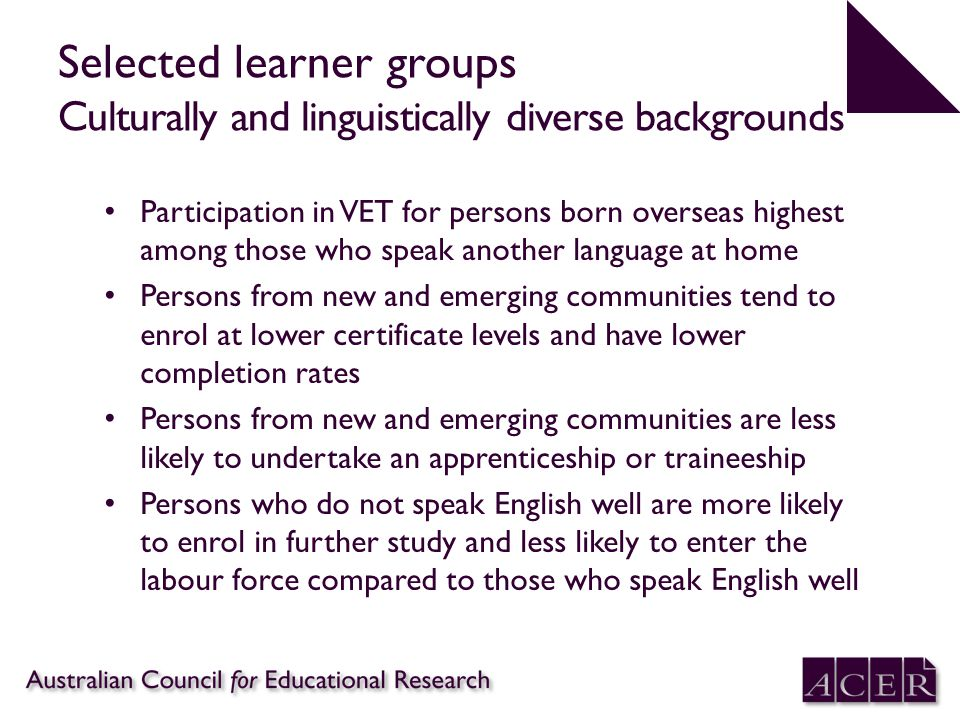 Selected learner groups Culturally and linguistically diverse backgrounds Participation in VET for persons born overseas highest among those who speak another language at home Persons from new and emerging communities tend to enrol at lower certificate levels and have lower completion rates Persons from new and emerging communities are less likely to undertake an apprenticeship or traineeship Persons who do not speak English well are more likely to enrol in further study and less likely to enter the labour force compared to those who speak English well