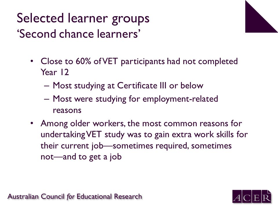 Selected learner groups 'Second chance learners' Close to 60% of VET participants had not completed Year 12 – Most studying at Certificate III or below – Most were studying for employment-related reasons Among older workers, the most common reasons for undertaking VET study was to gain extra work skills for their current job—sometimes required, sometimes not—and to get a job