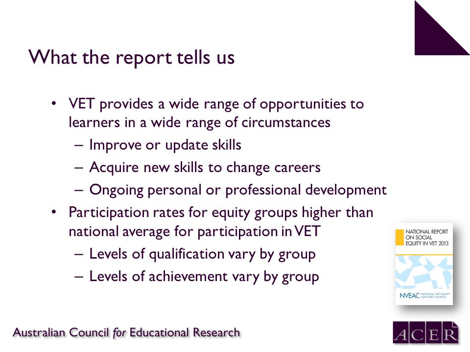 Summary What the report tells us VET provides a wide range of opportunities to learners in a wide range of circumstances – Improve or update skills –
