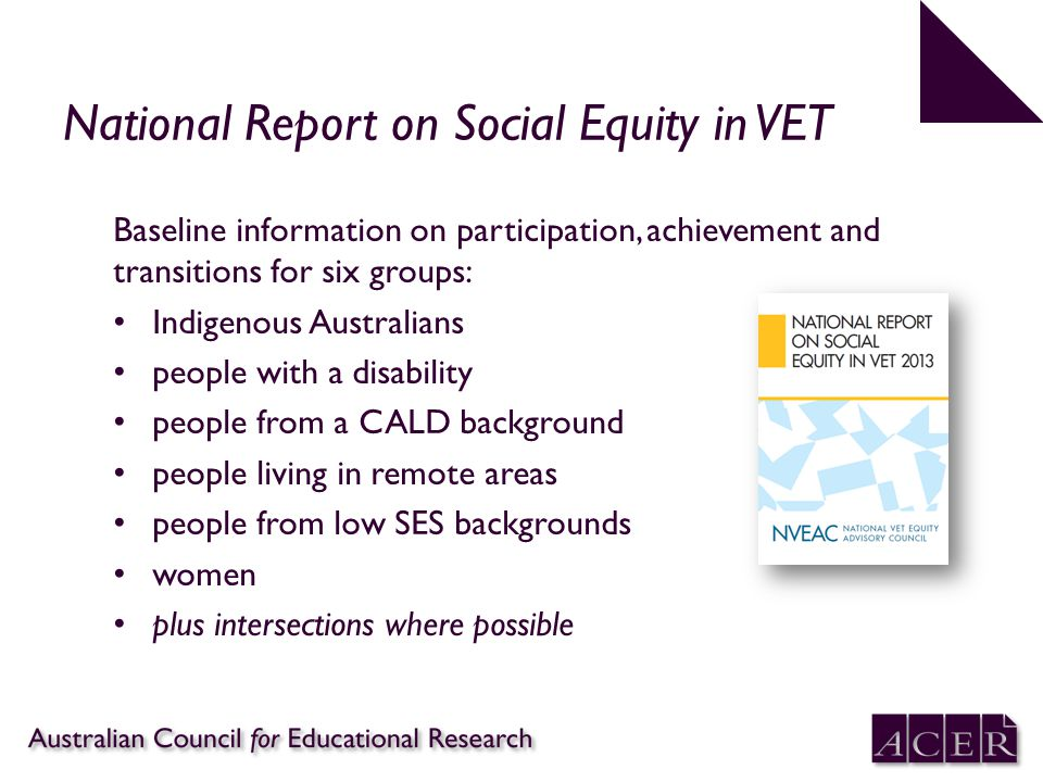 National Report on Social Equity in VET Baseline information on participation, achievement and transitions for six groups: Indigenous Australians people with a disability people from a CALD background people living in remote areas people from low SES backgrounds women plus intersections where possible