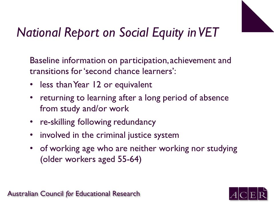 National Report on Social Equity in VET Baseline information on participation, achievement and transitions for 'second chance learners': less than Year 12 or equivalent returning to learning after a long period of absence from study and/or work re-skilling following redundancy involved in the criminal justice system of working age who are neither working nor studying (older workers aged 55-64)