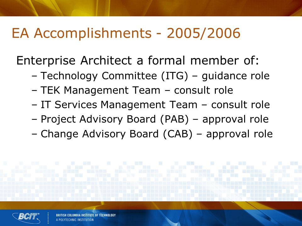 EA Accomplishments - 2005/2006 Enterprise Architect a formal member of: –Technology Committee (ITG) – guidance role –TEK Management Team – consult role –IT Services Management Team – consult role –Project Advisory Board (PAB) – approval role –Change Advisory Board (CAB) – approval role