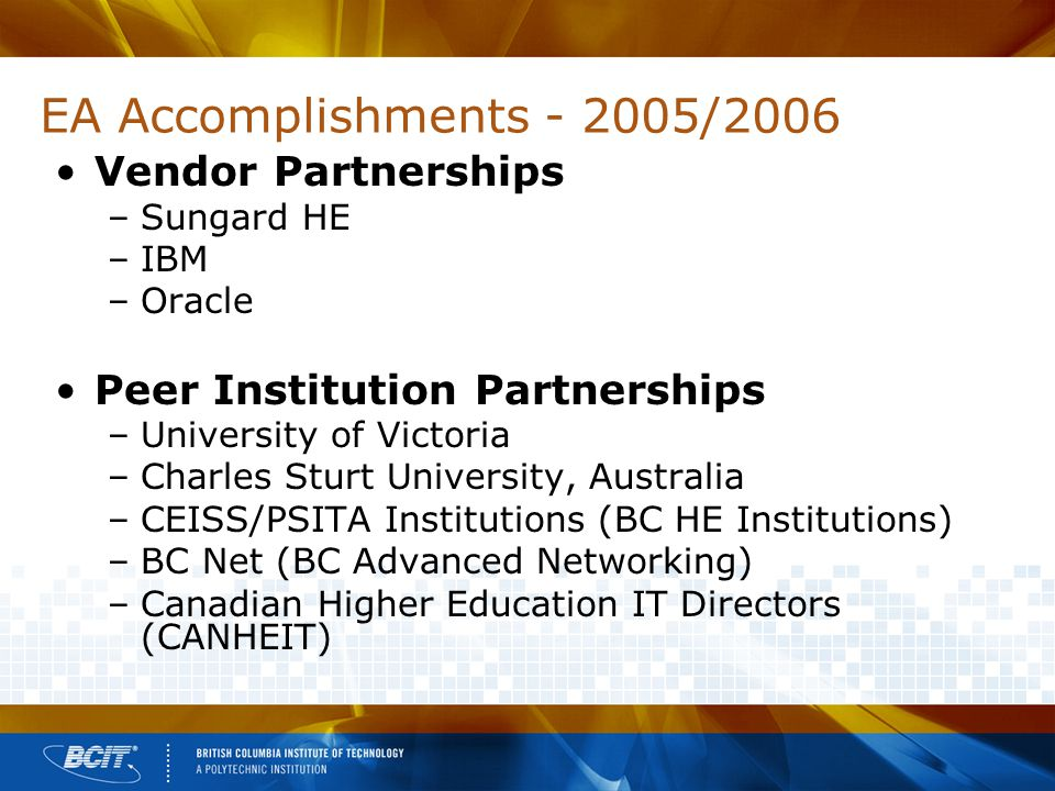 EA Accomplishments - 2005/2006 Vendor Partnerships –Sungard HE –IBM –Oracle Peer Institution Partnerships –University of Victoria –Charles Sturt University, Australia –CEISS/PSITA Institutions (BC HE Institutions) –BC Net (BC Advanced Networking) –Canadian Higher Education IT Directors (CANHEIT)