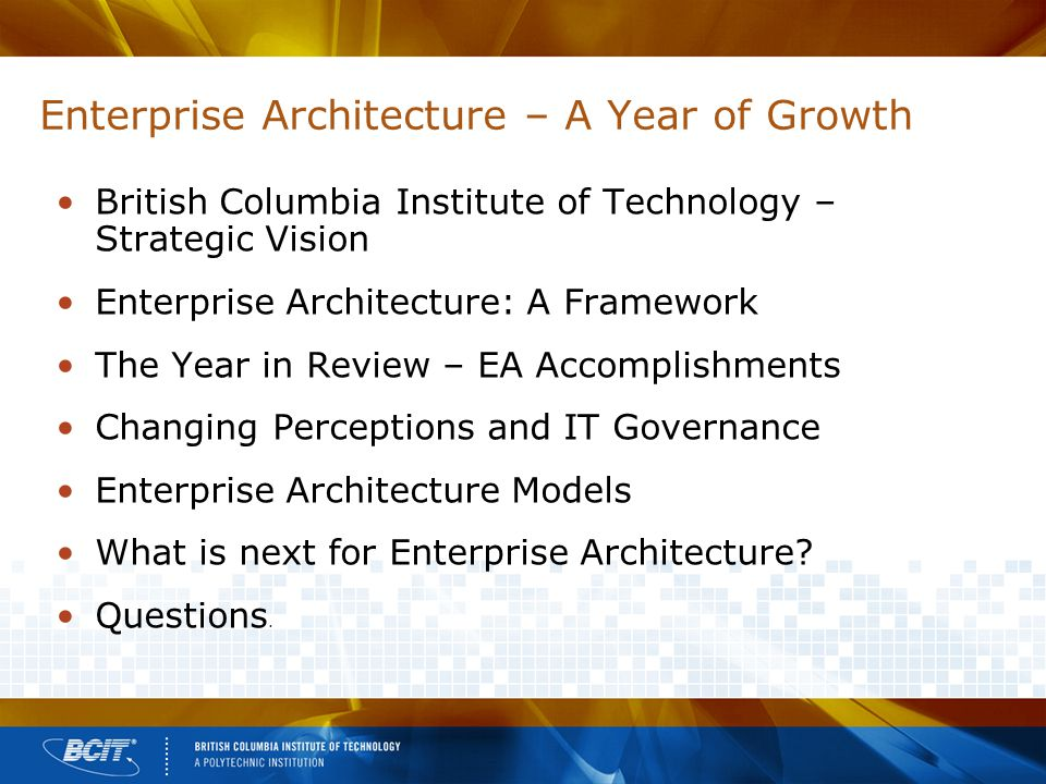 Enterprise Architecture – A Year of Growth British Columbia Institute of Technology – Strategic Vision Enterprise Architecture: A Framework The Year in Review – EA Accomplishments Changing Perceptions and IT Governance Enterprise Architecture Models What is next for Enterprise Architecture.