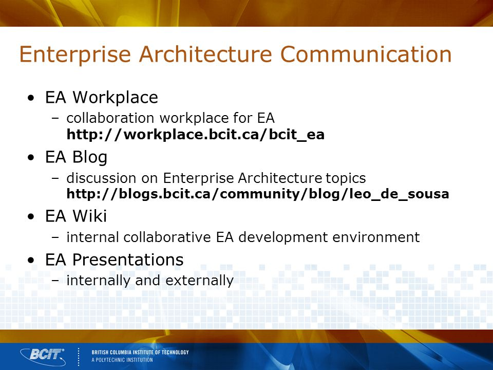 Enterprise Architecture Communication EA Workplace –collaboration workplace for EA http://workplace.bcit.ca/bcit_ea EA Blog –discussion on Enterprise Architecture topics http://blogs.bcit.ca/community/blog/leo_de_sousa EA Wiki –internal collaborative EA development environment EA Presentations –internally and externally