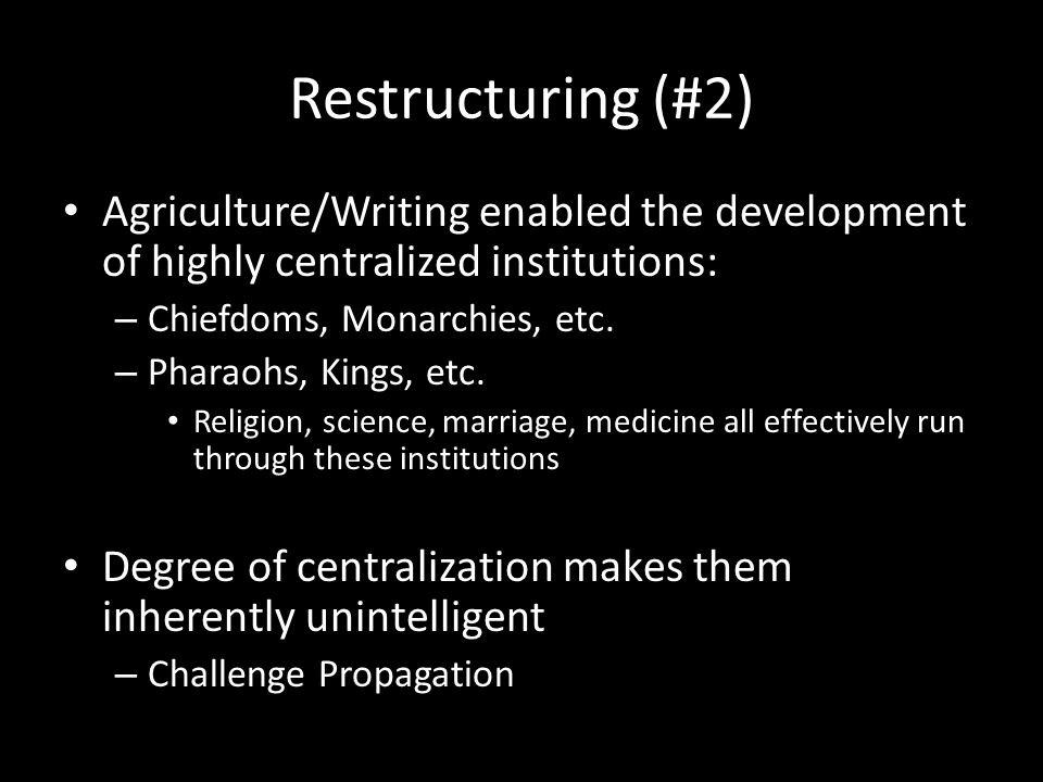 Restructuring (#2) Agriculture/Writing enabled the development of highly centralized institutions: – Chiefdoms, Monarchies, etc.