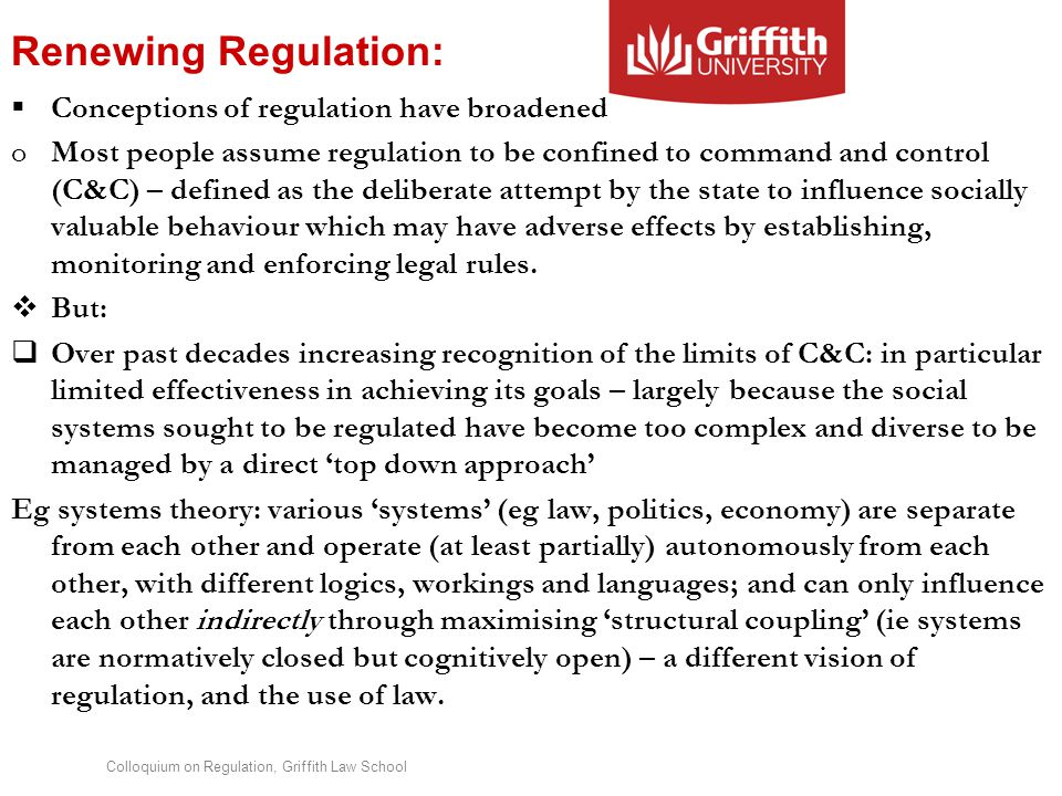 Colloquium on Regulation, Griffith Law School Renewing Regulation:  Conceptions of regulation have broadened oMost people assume regulation to be confined to command and control (C&C) – defined as the deliberate attempt by the state to influence socially valuable behaviour which may have adverse effects by establishing, monitoring and enforcing legal rules.