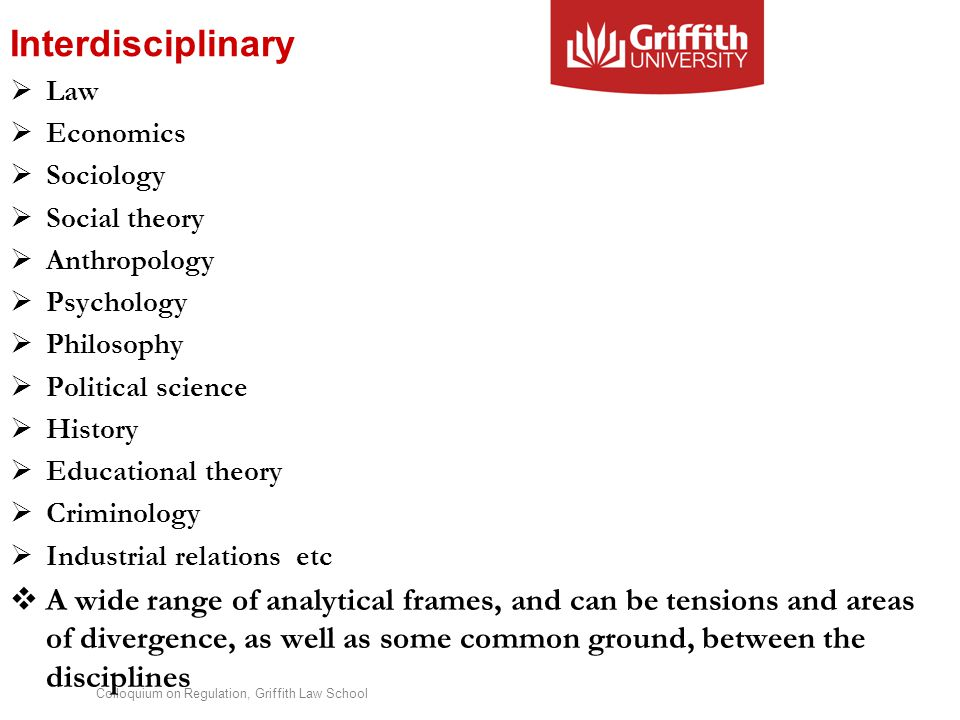 Colloquium on Regulation, Griffith Law School Interdisciplinary  Law  Economics  Sociology  Social theory  Anthropology  Psychology  Philosophy  Political science  History  Educational theory  Criminology  Industrial relations etc  A wide range of analytical frames, and can be tensions and areas of divergence, as well as some common ground, between the disciplines