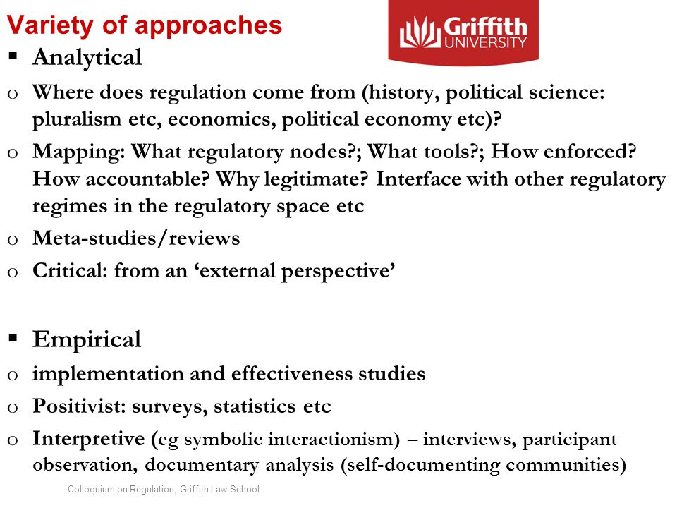 Colloquium on Regulation, Griffith Law School Variety of approaches  Analytical oWhere does regulation come from (history, political science: pluralism etc, economics, political economy etc).