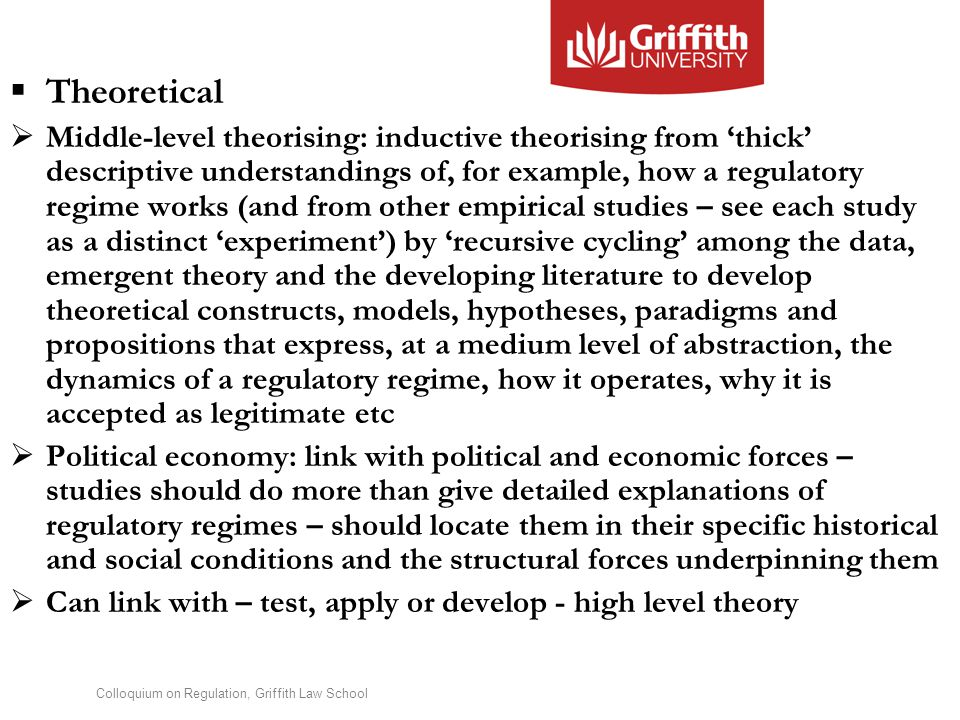 Colloquium on Regulation, Griffith Law School  Theoretical  Middle-level theorising: inductive theorising from 'thick' descriptive understandings of, for example, how a regulatory regime works (and from other empirical studies – see each study as a distinct 'experiment') by 'recursive cycling' among the data, emergent theory and the developing literature to develop theoretical constructs, models, hypotheses, paradigms and propositions that express, at a medium level of abstraction, the dynamics of a regulatory regime, how it operates, why it is accepted as legitimate etc  Political economy: link with political and economic forces – studies should do more than give detailed explanations of regulatory regimes – should locate them in their specific historical and social conditions and the structural forces underpinning them  Can link with – test, apply or develop - high level theory
