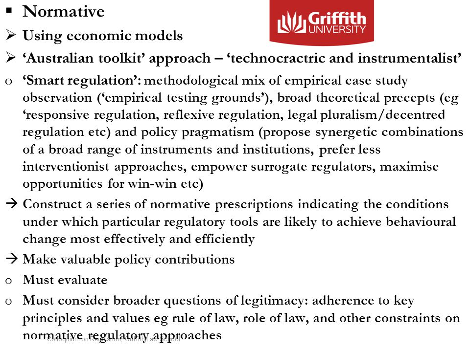 Colloquium on Regulation, Griffith Law School  Normative  Using economic models  'Australian toolkit' approach – 'technocractric and instrumentalist' o'Smart regulation': methodological mix of empirical case study observation ('empirical testing grounds'), broad theoretical precepts (eg 'responsive regulation, reflexive regulation, legal pluralism/decentred regulation etc) and policy pragmatism (propose synergetic combinations of a broad range of instruments and institutions, prefer less interventionist approaches, empower surrogate regulators, maximise opportunities for win-win etc)  Construct a series of normative prescriptions indicating the conditions under which particular regulatory tools are likely to achieve behavioural change most effectively and efficiently  Make valuable policy contributions oMust evaluate oMust consider broader questions of legitimacy: adherence to key principles and values eg rule of law, role of law, and other constraints on normative regulatory approaches