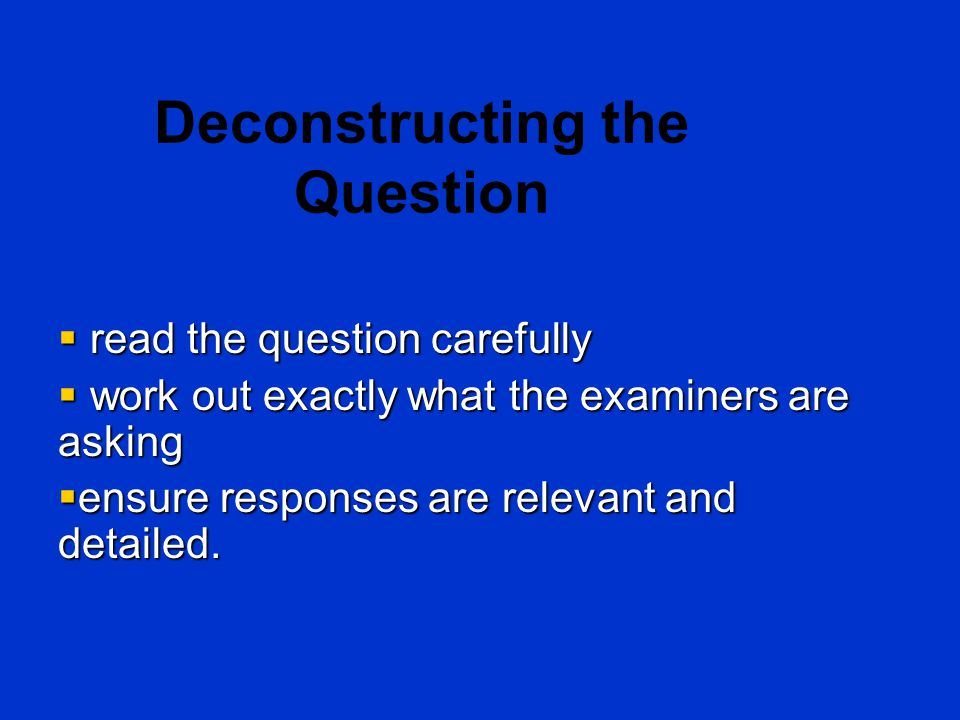 Deconstructing the Question  read the question carefully  work out exactly what the examiners are asking  ensure responses are relevant and detaile