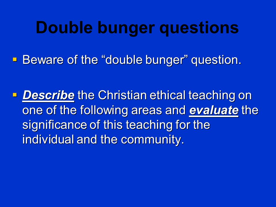 "Double bunger questions  Beware of the ""double bunger"" question.  Describe the Christian ethical teaching on one of the following areas and evaluate"