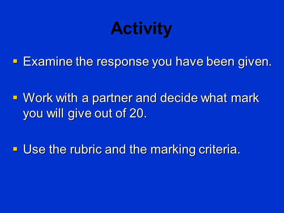 Activity  Examine the response you have been given.  Work with a partner and decide what mark you will give out of 20.  Use the rubric and the mark