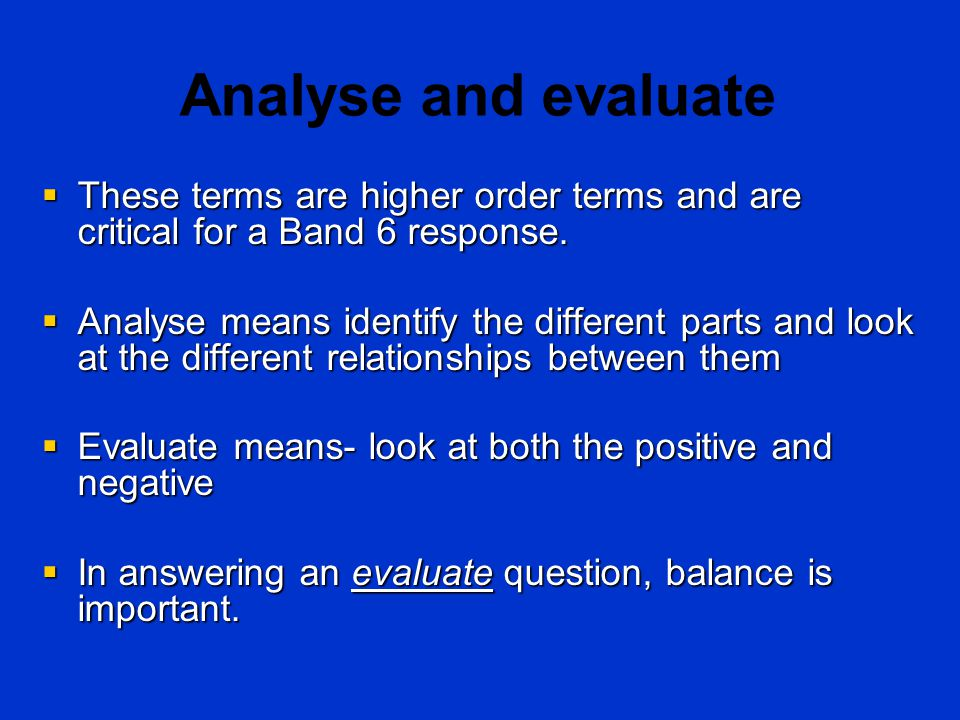 Analyse and evaluate  These terms are higher order terms and are critical for a Band 6 response.  Analyse means identify the different parts and loo