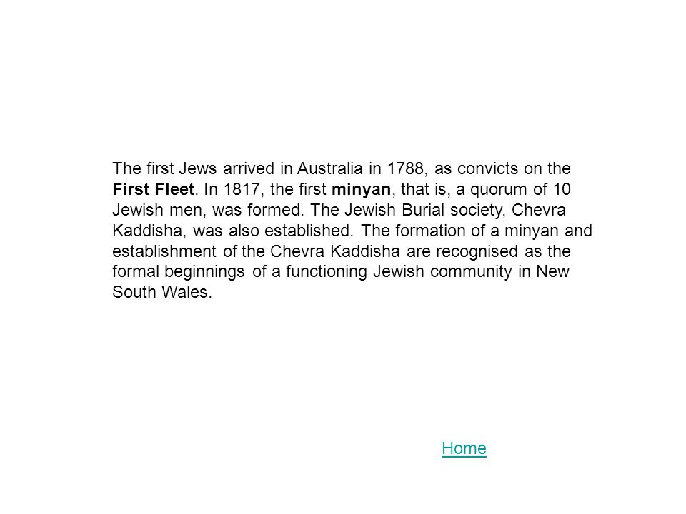 The first Jews arrived in Australia in 1788, as convicts on the First Fleet. In 1817, the first minyan, that is, a quorum of 10 Jewish men, was formed