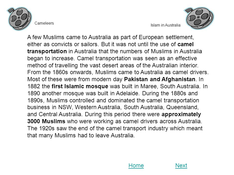 A few Muslims came to Australia as part of European settlement, either as convicts or sailors. But it was not until the use of camel transportation in