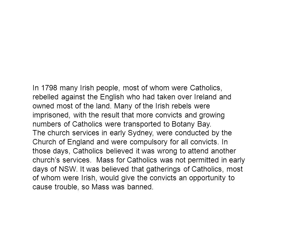 In 1798 many Irish people, most of whom were Catholics, rebelled against the English who had taken over Ireland and owned most of the land. Many of th