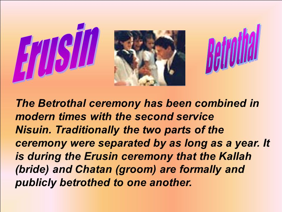 The Betrothal ceremony has been combined in modern times with the second service Nisuin.