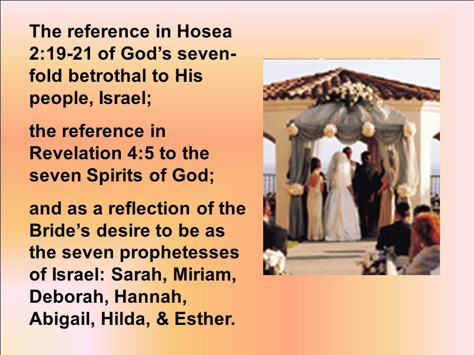 The reference in Hosea 2:19-21 of God's seven- fold betrothal to His people, Israel; the reference in Revelation 4:5 to the seven Spirits of God; and as a reflection of the Bride's desire to be as the seven prophetesses of Israel: Sarah, Miriam, Deborah, Hannah, Abigail, Hilda, & Esther.