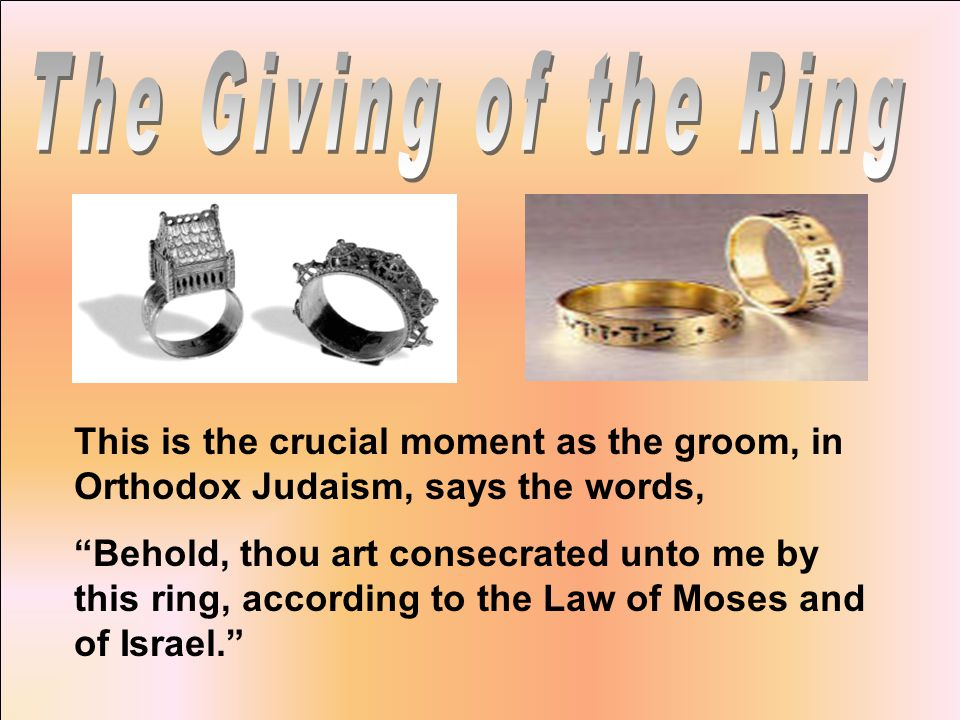 This is the crucial moment as the groom, in Orthodox Judaism, says the words, Behold, thou art consecrated unto me by this ring, according to the Law of Moses and of Israel.