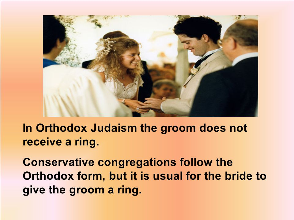 In Orthodox Judaism the groom does not receive a ring.