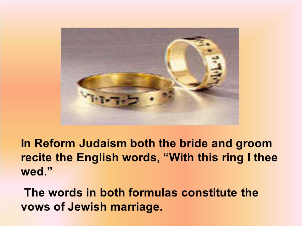 In Reform Judaism both the bride and groom recite the English words, With this ring I thee wed. The words in both formulas constitute the vows of Jewish marriage.