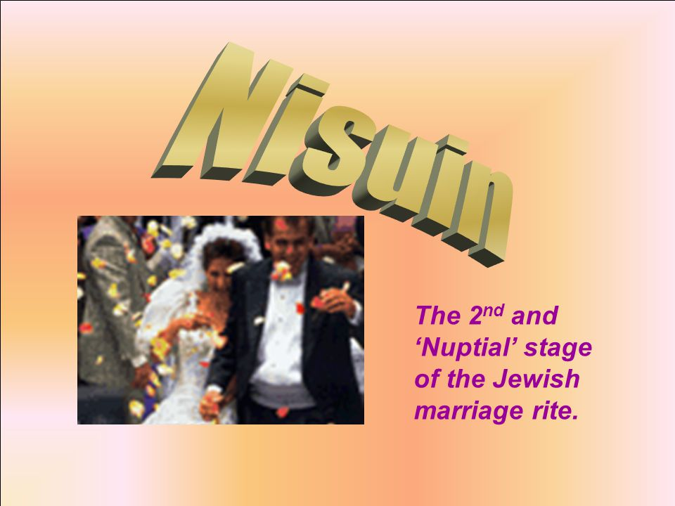 The 2 nd and 'Nuptial' stage of the Jewish marriage rite.