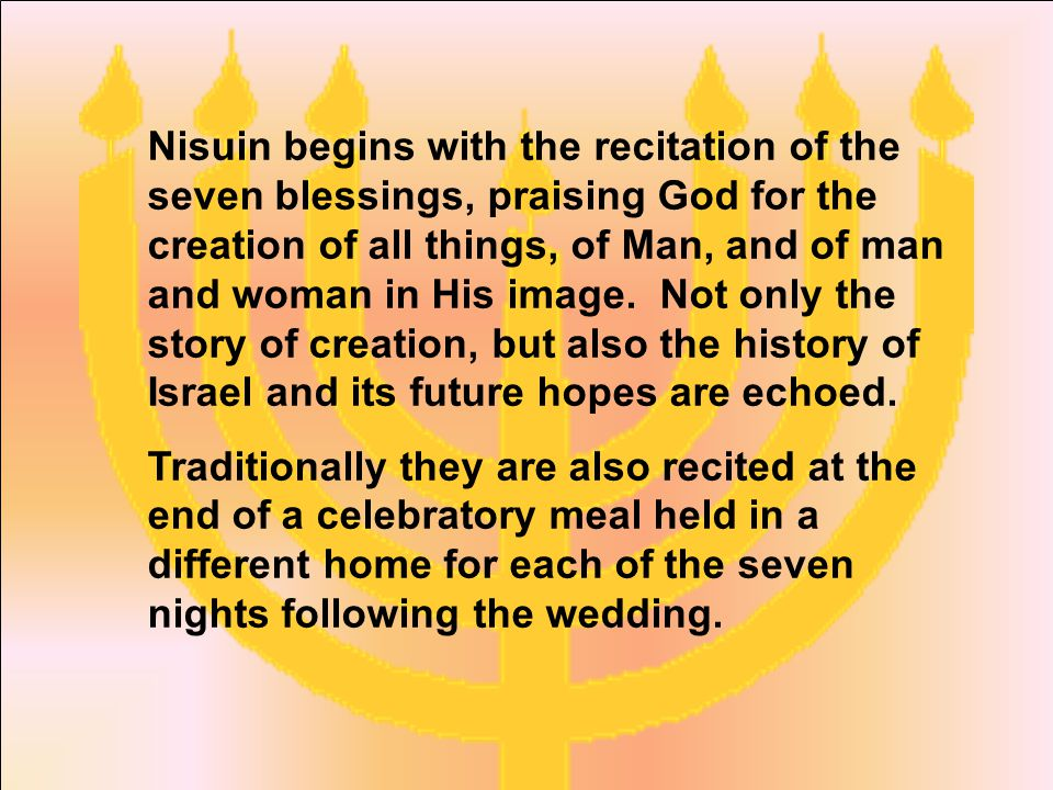 Nisuin begins with the recitation of the seven blessings, praising God for the creation of all things, of Man, and of man and woman in His image.