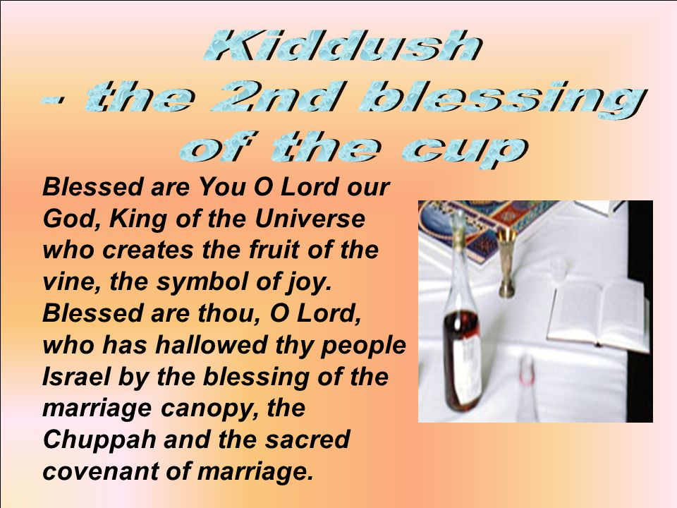 Blessed are You O Lord our God, King of the Universe who creates the fruit of the vine, the symbol of joy.