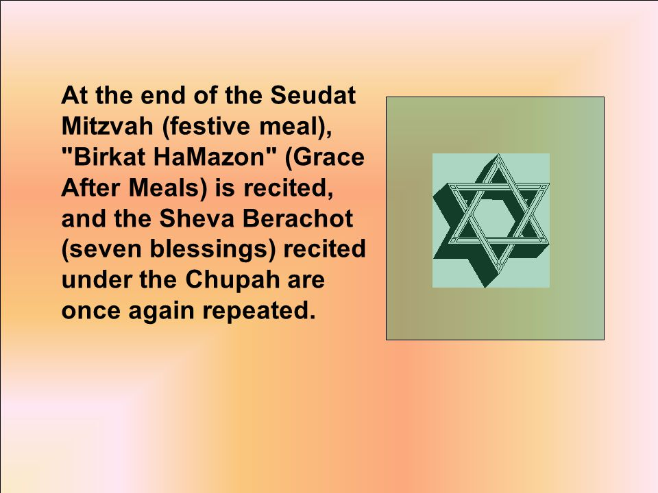 At the end of the Seudat Mitzvah (festive meal), Birkat HaMazon (Grace After Meals) is recited, and the Sheva Berachot (seven blessings) recited under the Chupah are once again repeated.