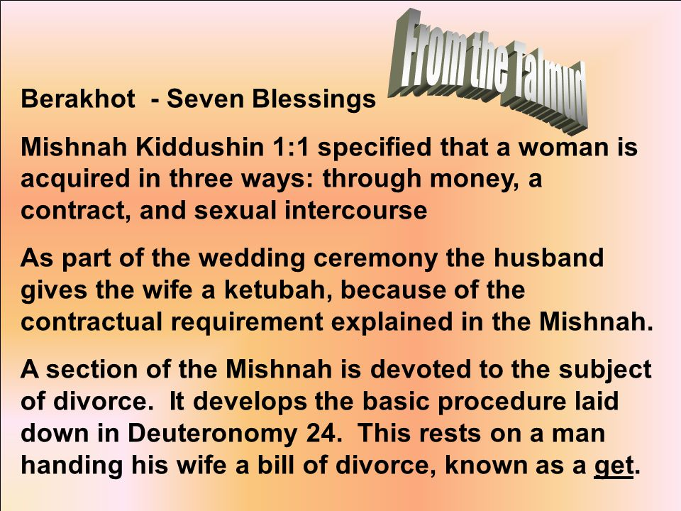 Berakhot - Seven Blessings Mishnah Kiddushin 1:1 specified that a woman is acquired in three ways: through money, a contract, and sexual intercourse As part of the wedding ceremony the husband gives the wife a ketubah, because of the contractual requirement explained in the Mishnah.