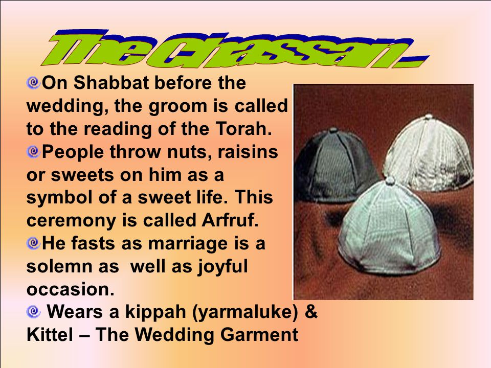 On Shabbat before the wedding, the groom is called to the reading of the Torah.