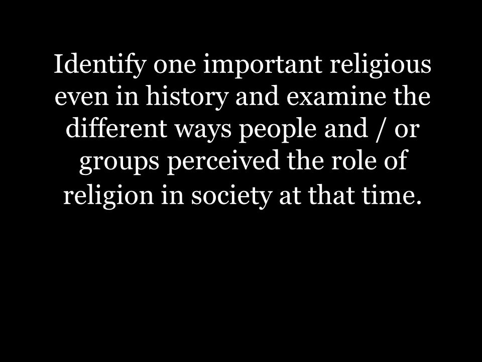 Dire Identify one important religious even in history and examine the different ways people and / or groups perceived the role of religion in society