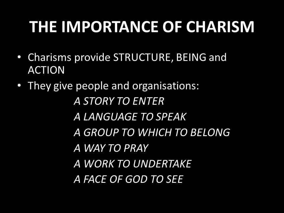 THE IMPORTANCE OF CHARISM Charisms provide STRUCTURE, BEING and ACTION They give people and organisations: A STORY TO ENTER A LANGUAGE TO SPEAK A GROU