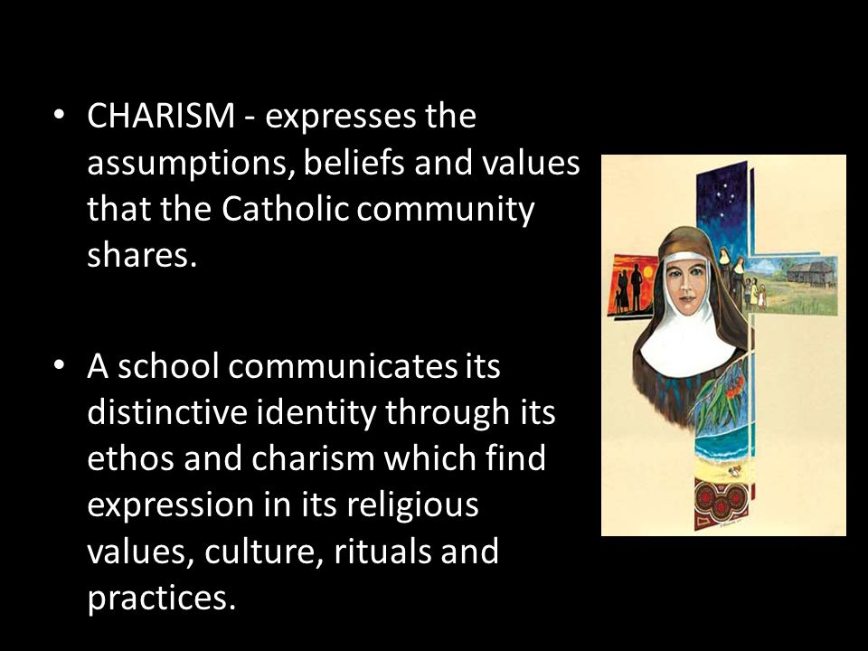 CHARISM - expresses the assumptions, beliefs and values that the Catholic community shares. A school communicates its distinctive identity through its