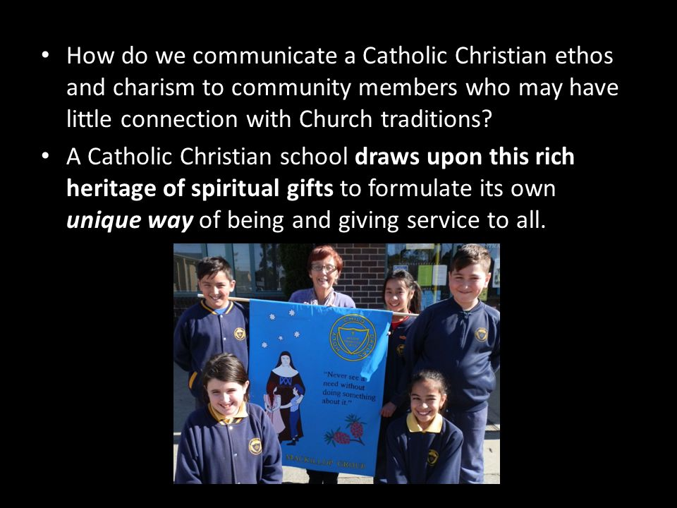 How do we communicate a Catholic Christian ethos and charism to community members who may have little connection with Church traditions? A Catholic Ch