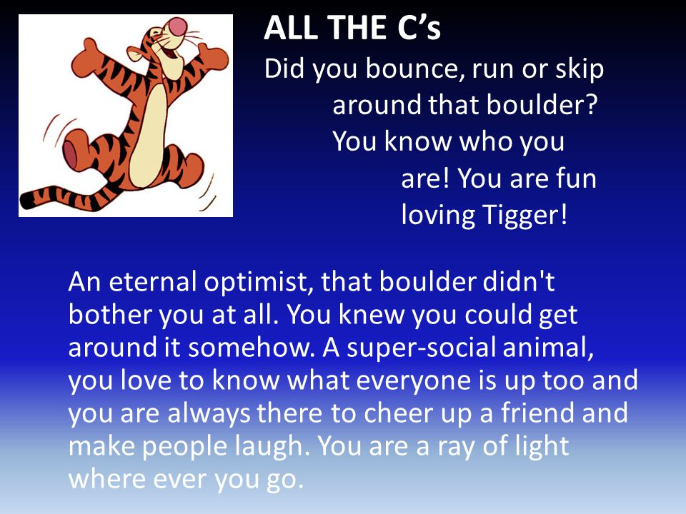 ALL THE C's Did you bounce, run or skip around that boulder? You know who you are! You are fun loving Tigger! An eternal optimist, that boulder didn't