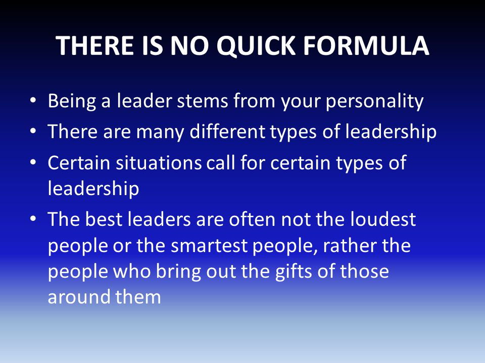 THERE IS NO QUICK FORMULA Being a leader stems from your personality There are many different types of leadership Certain situations call for certain types of leadership The best leaders are often not the loudest people or the smartest people, rather the people who bring out the gifts of those around them