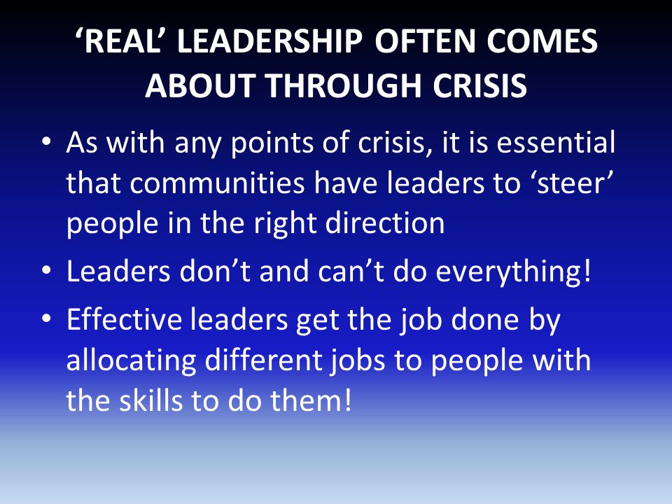 'REAL' LEADERSHIP OFTEN COMES ABOUT THROUGH CRISIS As with any points of crisis, it is essential that communities have leaders to 'steer' people in th