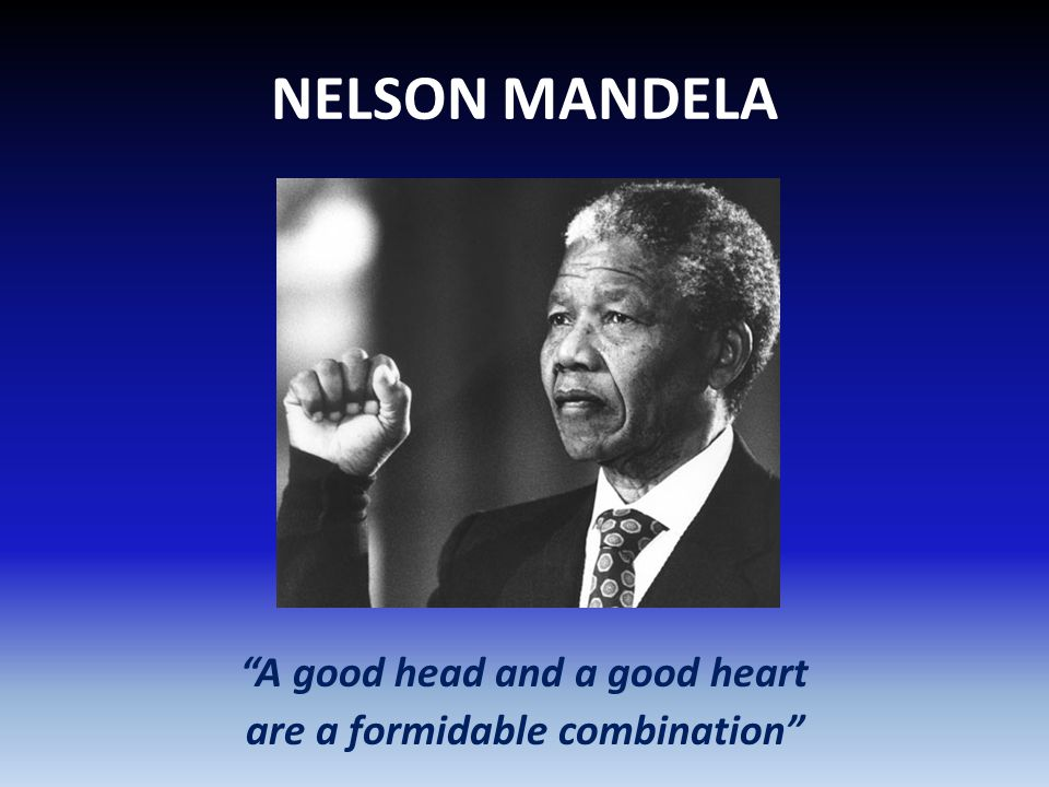 NELSON MANDELA A good head and a good heart are a formidable combination