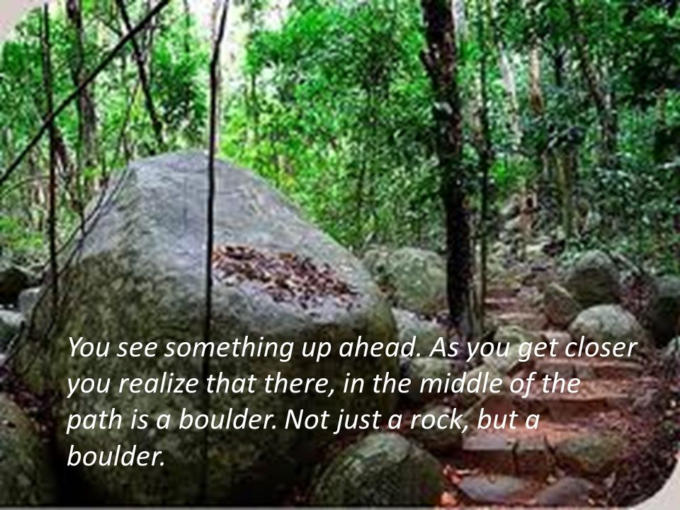 You see something up ahead. As you get closer you realize that there, in the middle of the path is a boulder. Not just a rock, but a boulder.