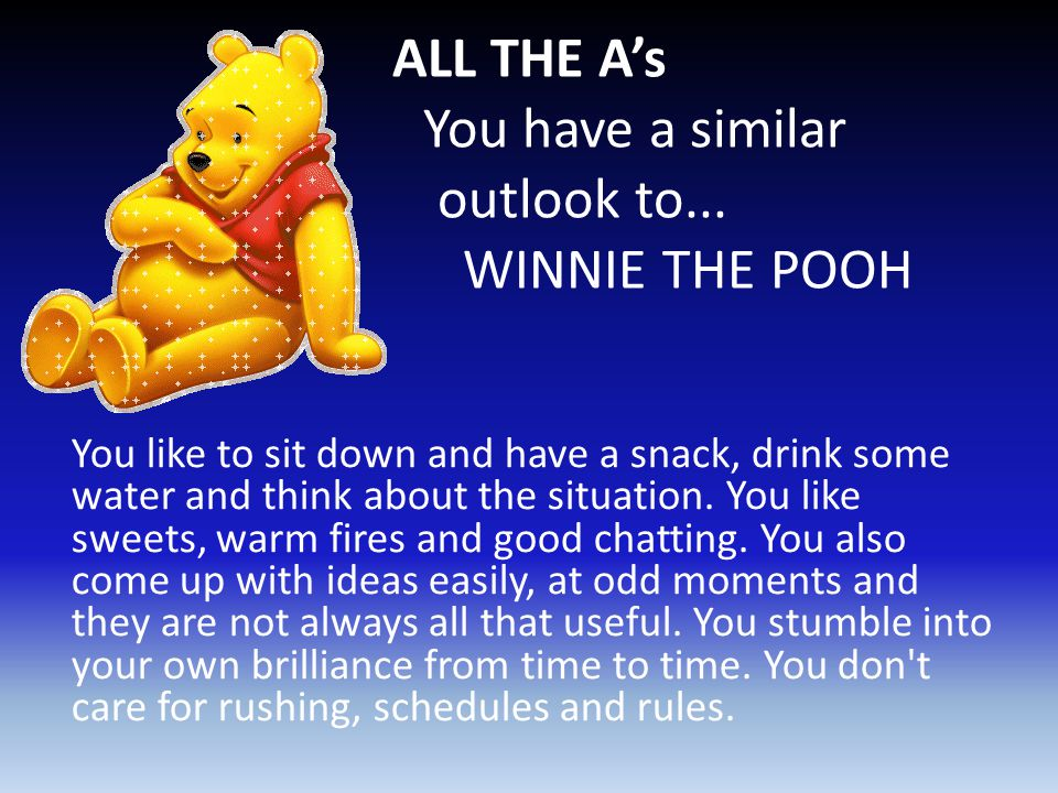 ALL THE A's You have a similar outlook to... WINNIE THE POOH You like to sit down and have a snack, drink some water and think about the situation. Yo