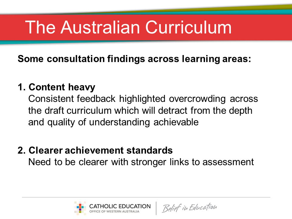 Some consultation findings across learning areas: 1.Content heavy Consistent feedback highlighted overcrowding across the draft curriculum which will detract from the depth and quality of understanding achievable 2.Clearer achievement standards Need to be clearer with stronger links to assessment