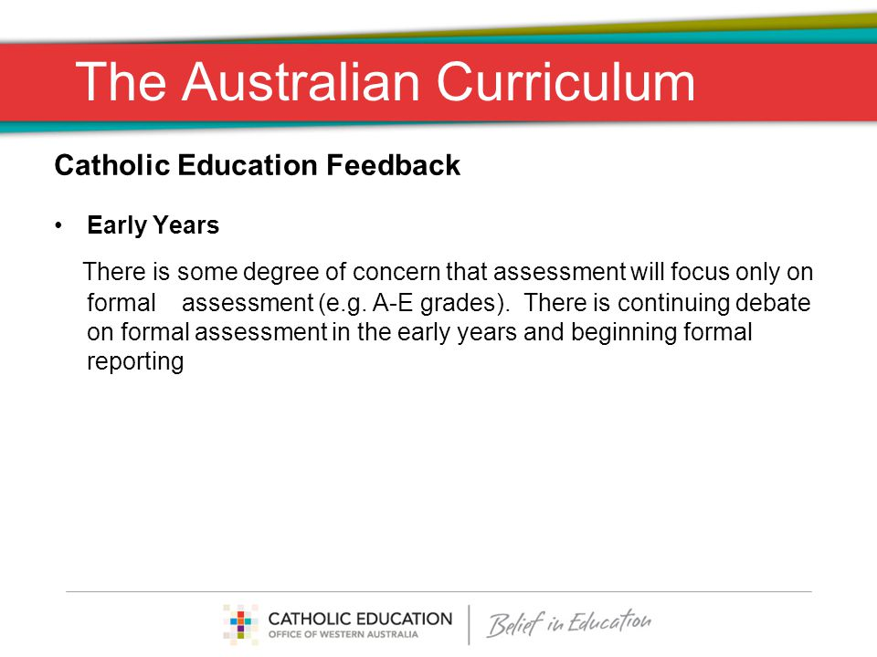 The Australian Curriculum Catholic Education Feedback Early Years There is some degree of concern that assessment will focus only on formal assessment (e.g.